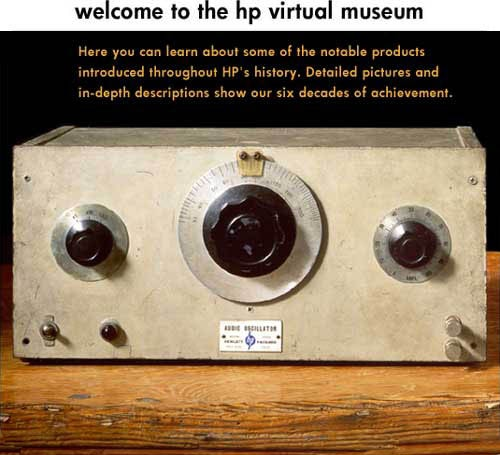 Welcome to the Hewlett-Packard Virtual Museum. Here you can learn all about some of the notable products produced throughout HP's history. Detailed pictures and in-depth descriptions show our six decades of achievement.