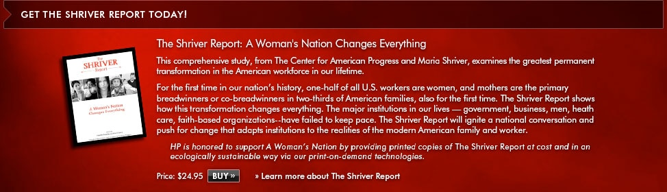 Get the Shriver Report Today! The Shriver Report: A Woman's Nation Changes Everything. This comprehensive study, from The Center for American Progress and Maria Shriver, examines the greatest permanent transformation in the American workforce in our lifetime. For the first time in history, one-half of all U.S. workers are women, and mothers are the primary breadwinners or co-breadwinners in two-thirds of American families, also for the first time. The Shriver Report shows how this transformation changes everything. The major institutions in our lives - government, business, men, health care, faith-based organizations - have failed to keep pace. The Shriver Report will ignite a national conversation and push for change that adapts institutions to the realites of the modern American family and worker. HP is honored to support A Woman's Nataion by providing printed copies of The Shriver Report at cost and in an ecologically sustainable way via our print-on-dempand technologies. Price: $24.95