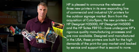HP is pleased to announce the release of three new printers in its ever-expanding line of commercial and industrial UV printers for the outdoor signage market. Born from the acquisition of ColorSpan, the new printers�the HP Designjet H35000, HP Designjet H45000 and the HP Scitex FB910�have undergone HP's rigorous quality manufacturing processes and are now available. Designed and manufactured in the USA, these printers are built for the high demands of the print-for-pay market and backed by service and support that is second to none.