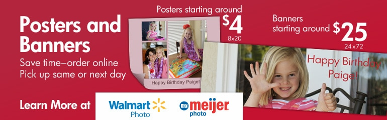 Posters and Banners. Save time-order online pick up same or next day.  Posters starting around $4 8x20. Banners starting around $25 24x72.  Learn more at Walmart Photo or Meijer Photo.